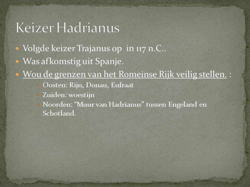 Volgde keizer Trajanus op in 117 n.C.. Was afkomstig uit Spanje. Wou de grenzen van het Romeinse Rijk veilig stellen. : Wou de grenzen van het Romeins
