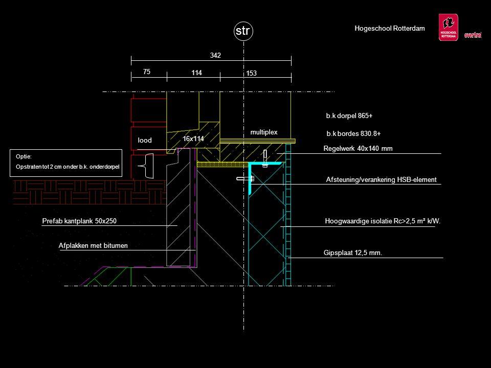 str 16x114 75 114 153 342 Hogeschool Rotterdam b.k dorpel 865+ b.k bordes 830.8+ Prefab kantplank 50x250 lood Afplakken met bitumen Afsteuning/verankering HSB-element Optie: Opstraten tot 2 cm onder b.k.
