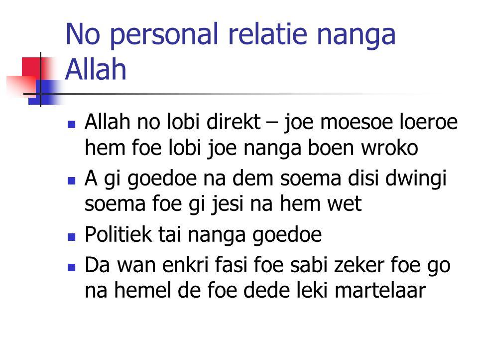 No personal relatie nanga Allah Allah no lobi direkt – joe moesoe loeroe hem foe lobi joe nanga boen wroko A gi goedoe na dem soema disi dwingi soema