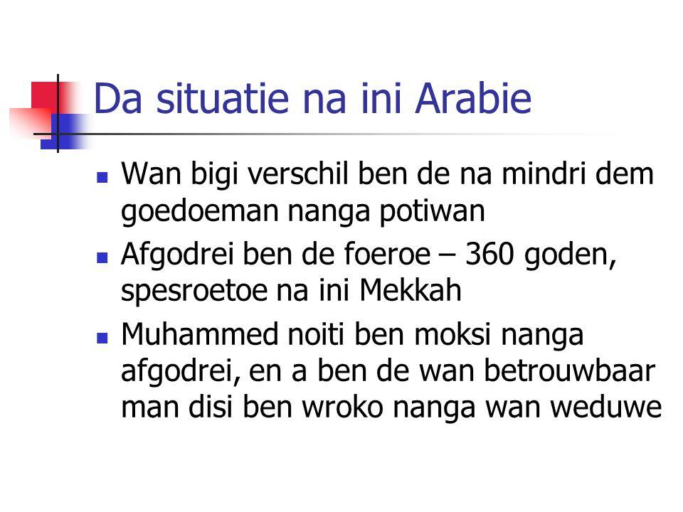 Da situatie na ini Arabie Wan bigi verschil ben de na mindri dem goedoeman nanga potiwan Afgodrei ben de foeroe – 360 goden, spesroetoe na ini Mekkah Muhammed noiti ben moksi nanga afgodrei, en a ben de wan betrouwbaar man disi ben wroko nanga wan weduwe