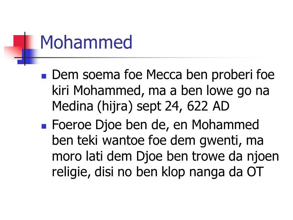 Mohammed Dem soema foe Mecca ben proberi foe kiri Mohammed, ma a ben lowe go na Medina (hijra) sept 24, 622 AD Foeroe Djoe ben de, en Mohammed ben teki wantoe foe dem gwenti, ma moro lati dem Djoe ben trowe da njoen religie, disi no ben klop nanga da OT
