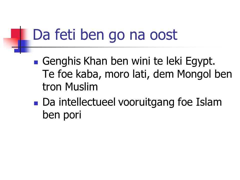 Da feti ben go na oost Genghis Khan ben wini te leki Egypt. Te foe kaba, moro lati, dem Mongol ben tron Muslim Da intellectueel vooruitgang foe Islam