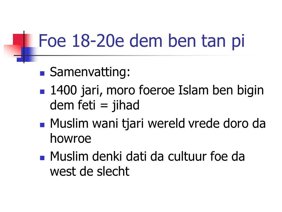 Foe 18-20e dem ben tan pi Samenvatting: 1400 jari, moro foeroe Islam ben bigin dem feti = jihad Muslim wani tjari wereld vrede doro da howroe Muslim denki dati da cultuur foe da west de slecht