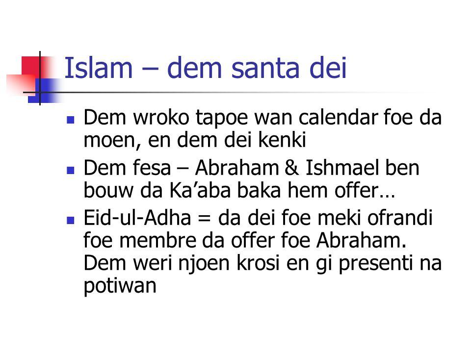 Islam – dem santa dei Dem wroko tapoe wan calendar foe da moen, en dem dei kenki Dem fesa – Abraham & Ishmael ben bouw da Ka'aba baka hem offer… Eid-ul-Adha = da dei foe meki ofrandi foe membre da offer foe Abraham.