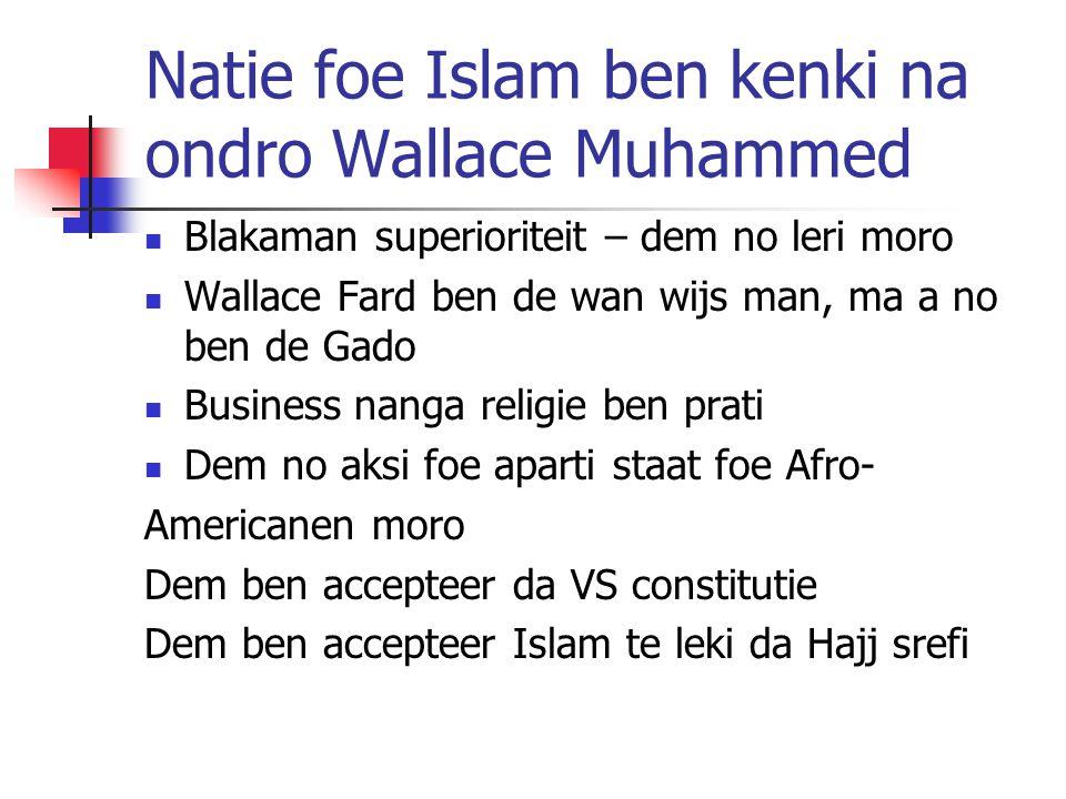 Natie foe Islam ben kenki na ondro Wallace Muhammed Blakaman superioriteit – dem no leri moro Wallace Fard ben de wan wijs man, ma a no ben de Gado Business nanga religie ben prati Dem no aksi foe aparti staat foe Afro- Americanen moro Dem ben accepteer da VS constitutie Dem ben accepteer Islam te leki da Hajj srefi