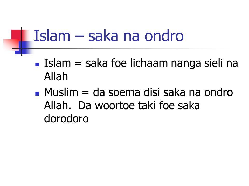 Islam – saka na ondro Islam = saka foe lichaam nanga sieli na Allah Muslim = da soema disi saka na ondro Allah. Da woortoe taki foe saka dorodoro