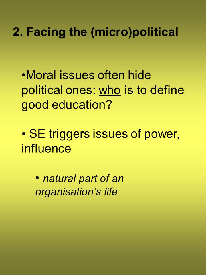 2. Facing the (micro)political Moral issues often hide political ones: who is to define good education? SE triggers issues of power, influence natural