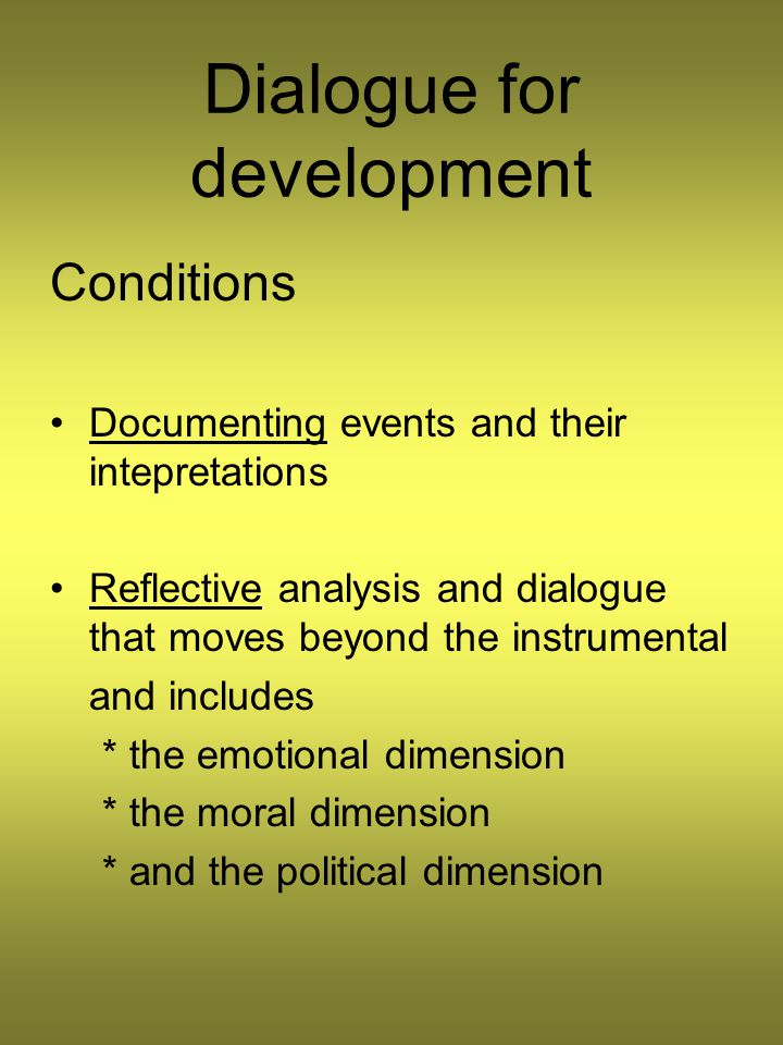 Dialogue for development Conditions Documenting events and their intepretations Reflective analysis and dialogue that moves beyond the instrumental and includes * the emotional dimension * the moral dimension * and the political dimension