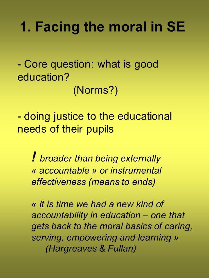 1. Facing the moral in SE - Core question: what is good education? (Norms?) - doing justice to the educational needs of their pupils ! broader than be