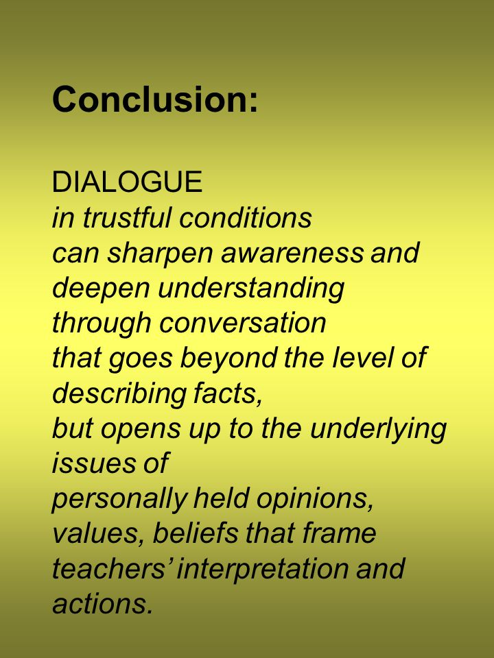 Conclusion: DIALOGUE in trustful conditions can sharpen awareness and deepen understanding through conversation that goes beyond the level of describing facts, but opens up to the underlying issues of personally held opinions, values, beliefs that frame teachers' interpretation and actions.