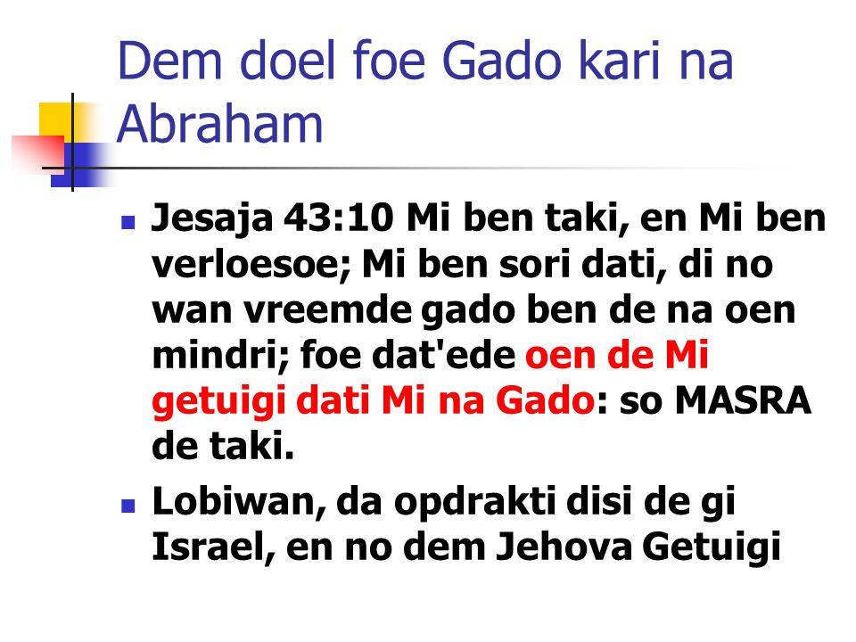 Dem doel foe Gado kari na Abraham Jesaja 43:10 Mi ben taki, en Mi ben verloesoe; Mi ben sori dati, di no wan vreemde gado ben de na oen mindri; foe dat ede oen de Mi getuigi dati Mi na Gado: so MASRA de taki.