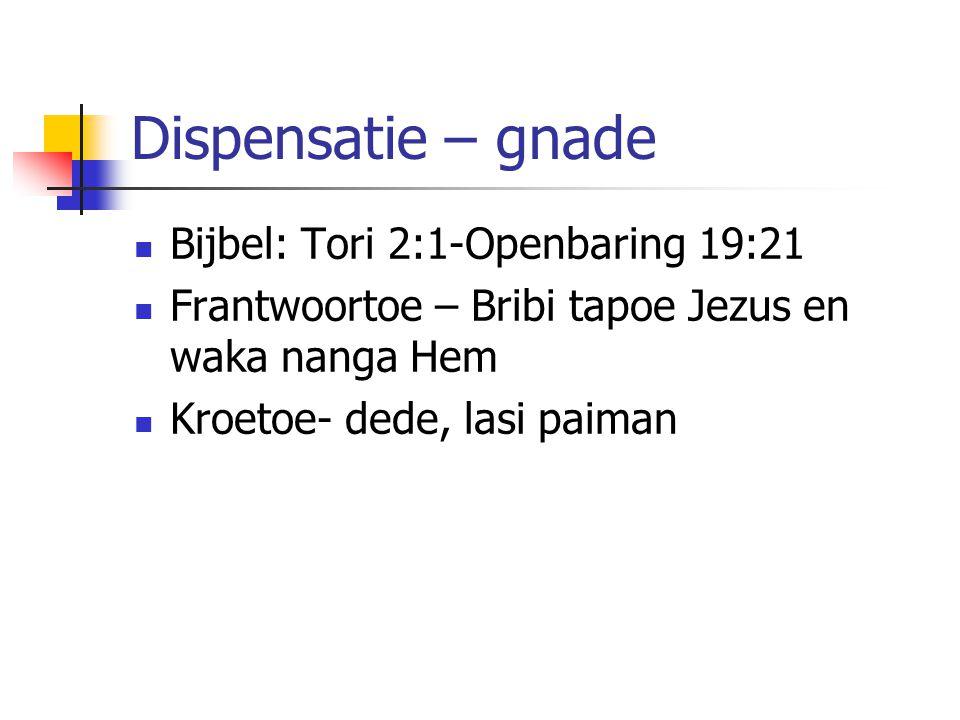 Dispensatie – gnade Bijbel: Tori 2:1-Openbaring 19:21 Frantwoortoe – Bribi tapoe Jezus en waka nanga Hem Kroetoe- dede, lasi paiman