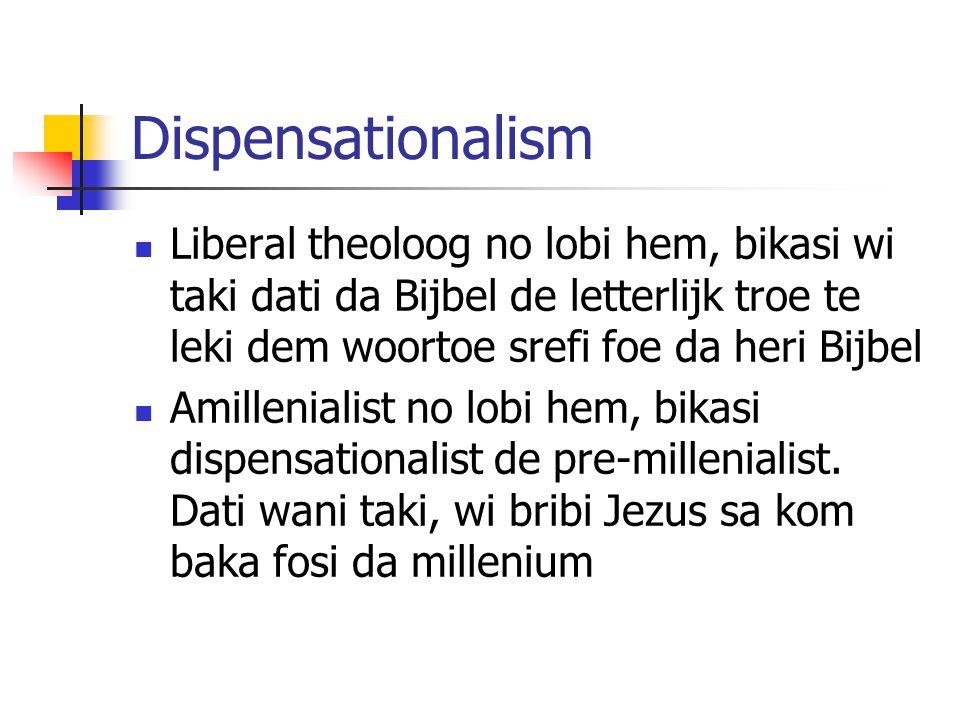 Dispensationalism Liberal theoloog no lobi hem, bikasi wi taki dati da Bijbel de letterlijk troe te leki dem woortoe srefi foe da heri Bijbel Amillenialist no lobi hem, bikasi dispensationalist de pre-millenialist.