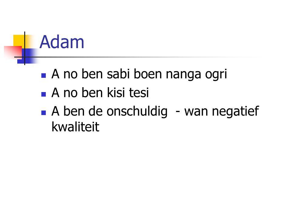 Adam A no ben sabi boen nanga ogri A no ben kisi tesi A ben de onschuldig - wan negatief kwaliteit