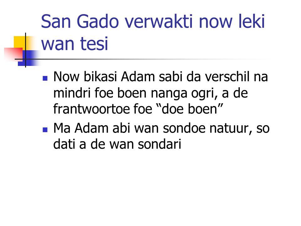San Gado verwakti now leki wan tesi Now bikasi Adam sabi da verschil na mindri foe boen nanga ogri, a de frantwoortoe foe doe boen Ma Adam abi wan sondoe natuur, so dati a de wan sondari