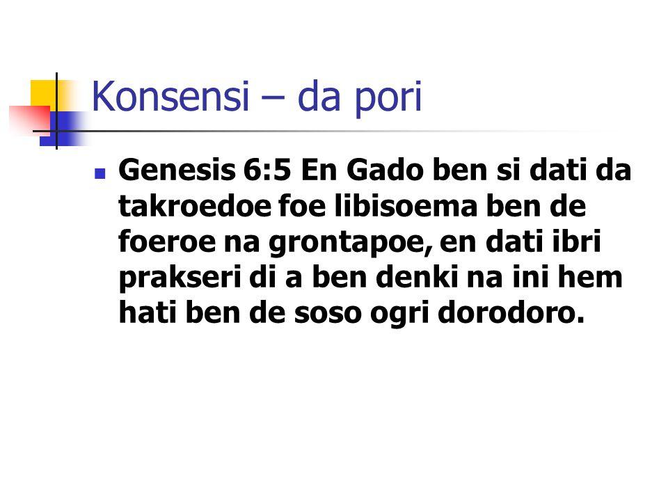 Konsensi – da pori Genesis 6:5 En Gado ben si dati da takroedoe foe libisoema ben de foeroe na grontapoe, en dati ibri prakseri di a ben denki na ini hem hati ben de soso ogri dorodoro.