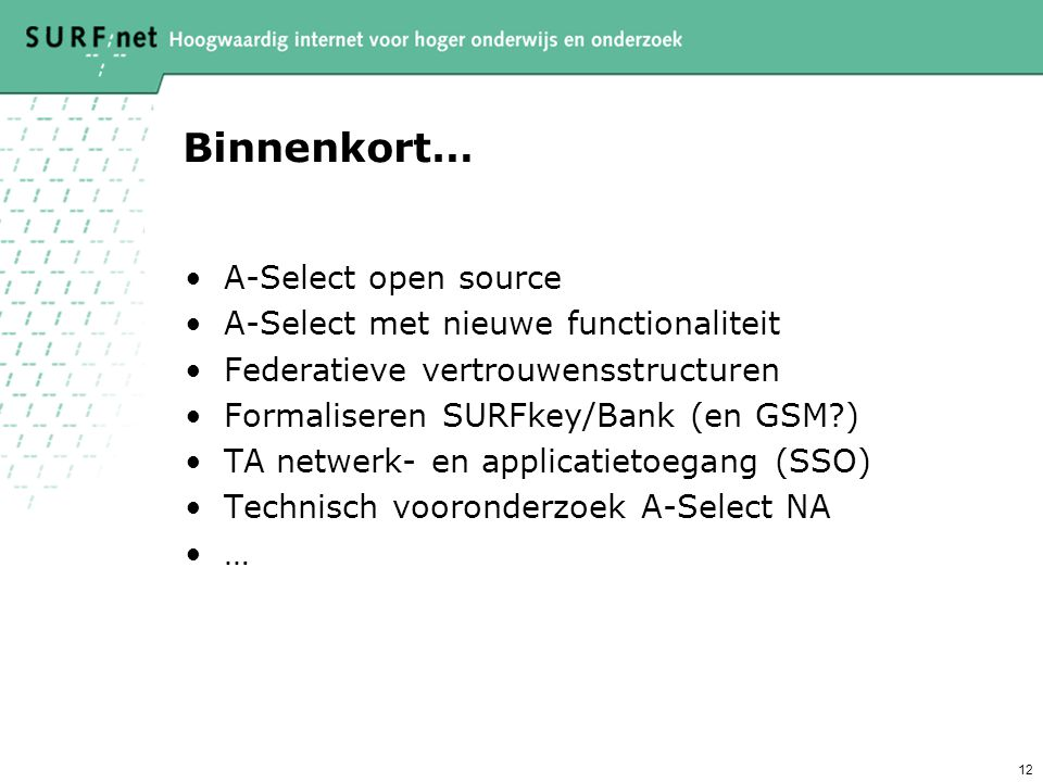 12 Binnenkort… A-Select open source A-Select met nieuwe functionaliteit Federatieve vertrouwensstructuren Formaliseren SURFkey/Bank (en GSM ) TA netwerk- en applicatietoegang (SSO) Technisch vooronderzoek A-Select NA …