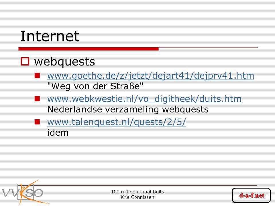 100 miljoen maal Duits Kris Gonnissen Internet  webquests www.goethe.de/z/jetzt/dejart41/dejprv41.htm Weg von der Straße www.goethe.de/z/jetzt/dejart41/dejprv41.htm www.webkwestie.nl/vo_digitheek/duits.htm Nederlandse verzameling webquests www.webkwestie.nl/vo_digitheek/duits.htm www.talenquest.nl/quests/2/5/ idem www.talenquest.nl/quests/2/5/