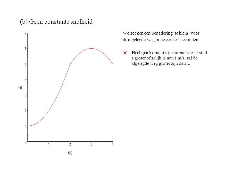 (b) Geen constante snelheid We zoeken een benadering 'te klein' voor de afgelegde weg in de eerste 4 seconden:  Heel grof: omdat v gedurende de eerste 4 s groter of gelijk is aan 1 m/s, zal de afgelegde weg groter zijn dan 4