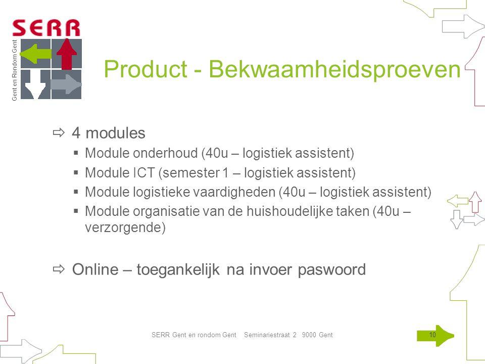 Gent en Rondom Gent SERR Gent en rondom Gent Seminariestraat 2 9000 Gent10 Product - Bekwaamheidsproeven  4 modules  Module onderhoud (40u – logistiek assistent)  Module ICT (semester 1 – logistiek assistent)  Module logistieke vaardigheden (40u – logistiek assistent)  Module organisatie van de huishoudelijke taken (40u – verzorgende)  Online – toegankelijk na invoer paswoord