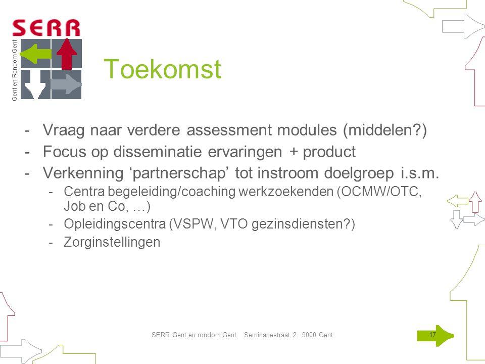 Gent en Rondom Gent SERR Gent en rondom Gent Seminariestraat 2 9000 Gent17 Toekomst -Vraag naar verdere assessment modules (middelen ) -Focus op disseminatie ervaringen + product -Verkenning 'partnerschap' tot instroom doelgroep i.s.m.