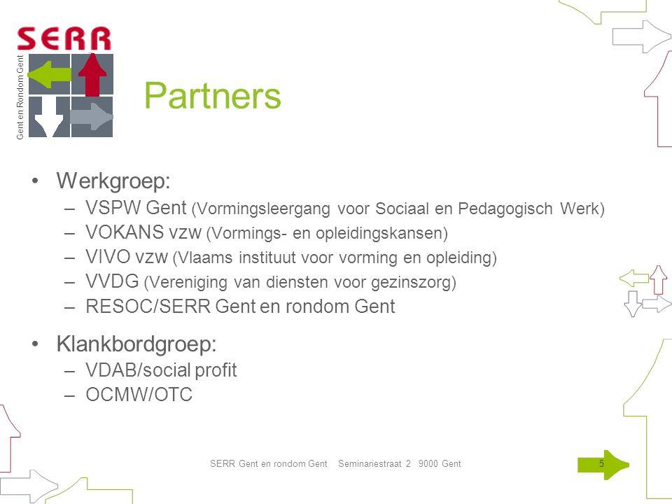 Gent en Rondom Gent SERR Gent en rondom Gent Seminariestraat 2 9000 Gent5 Partners Werkgroep: –VSPW Gent (Vormingsleergang voor Sociaal en Pedagogisch Werk) –VOKANS vzw (Vormings- en opleidingskansen) –VIVO vzw (Vlaams instituut voor vorming en opleiding) –VVDG (Vereniging van diensten voor gezinszorg) –RESOC/SERR Gent en rondom Gent Klankbordgroep: –VDAB/social profit –OCMW/OTC
