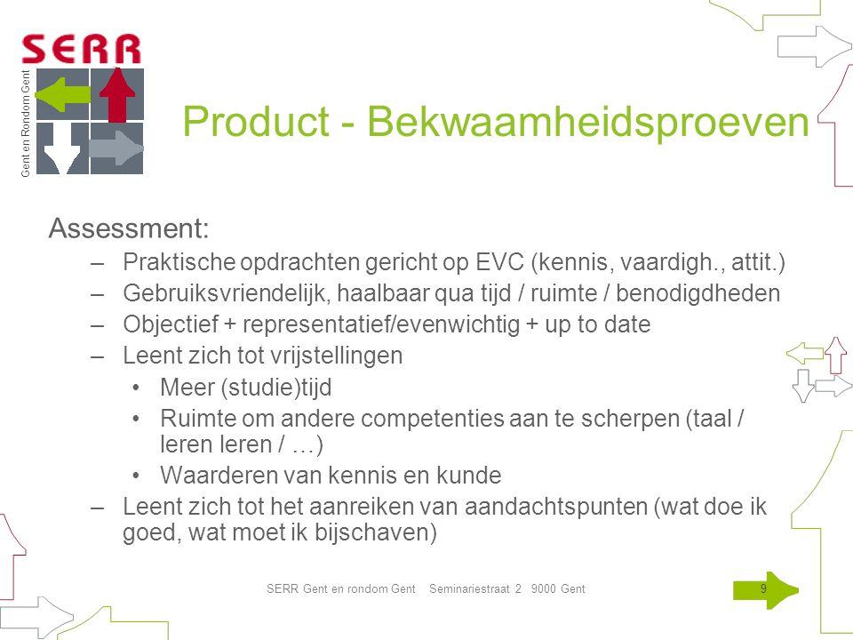 Gent en Rondom Gent SERR Gent en rondom Gent Seminariestraat 2 9000 Gent9 Product - Bekwaamheidsproeven Assessment: –Praktische opdrachten gericht op EVC (kennis, vaardigh., attit.) –Gebruiksvriendelijk, haalbaar qua tijd / ruimte / benodigdheden –Objectief + representatief/evenwichtig + up to date –Leent zich tot vrijstellingen Meer (studie)tijd Ruimte om andere competenties aan te scherpen (taal / leren leren / …) Waarderen van kennis en kunde –Leent zich tot het aanreiken van aandachtspunten (wat doe ik goed, wat moet ik bijschaven)