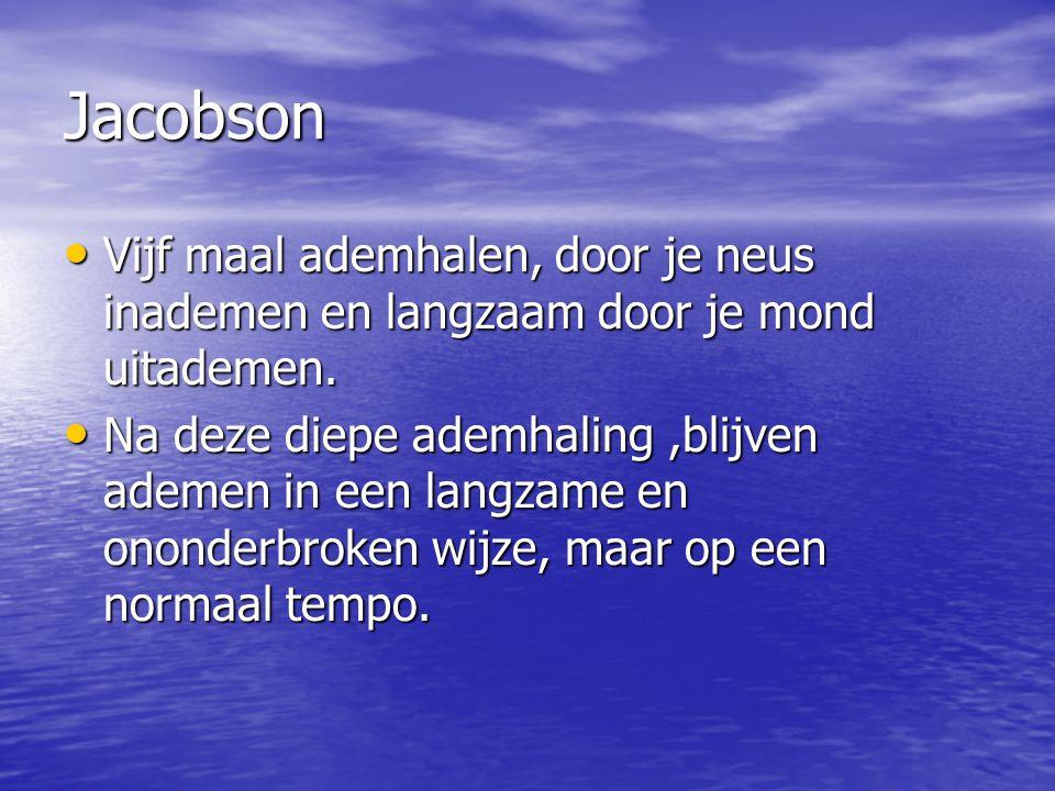 Jacobson Vijf maal ademhalen, door je neus inademen en langzaam door je mond uitademen. Vijf maal ademhalen, door je neus inademen en langzaam door je