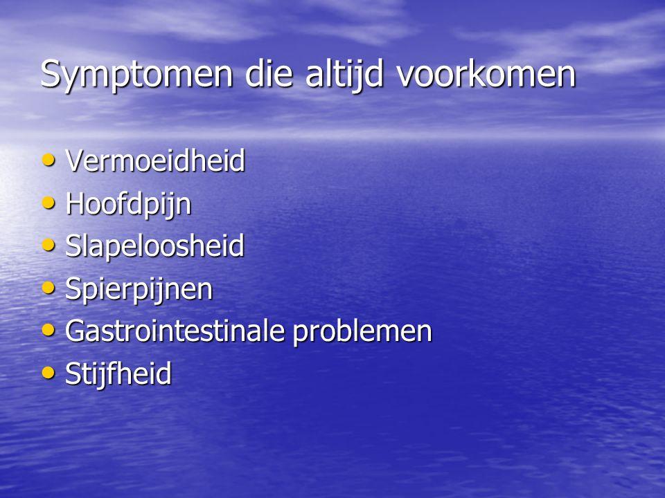 Symptomen die altijd voorkomen Vermoeidheid Vermoeidheid Hoofdpijn Hoofdpijn Slapeloosheid Slapeloosheid Spierpijnen Spierpijnen Gastrointestinale pro