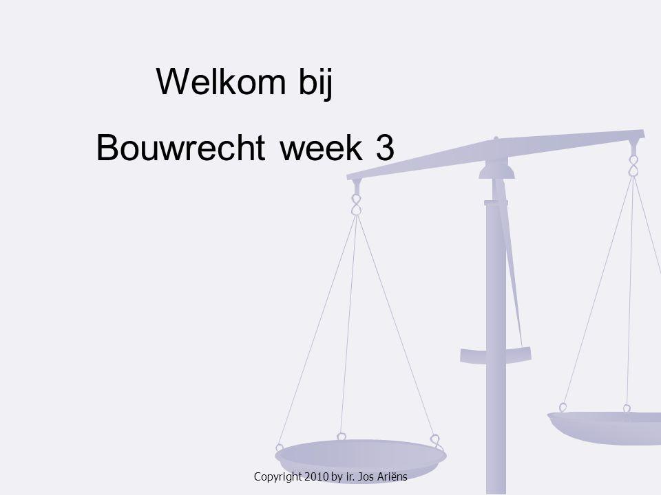 Copyright 2010 by ir. Jos Ariëns Welkom bij Bouwrecht week 3