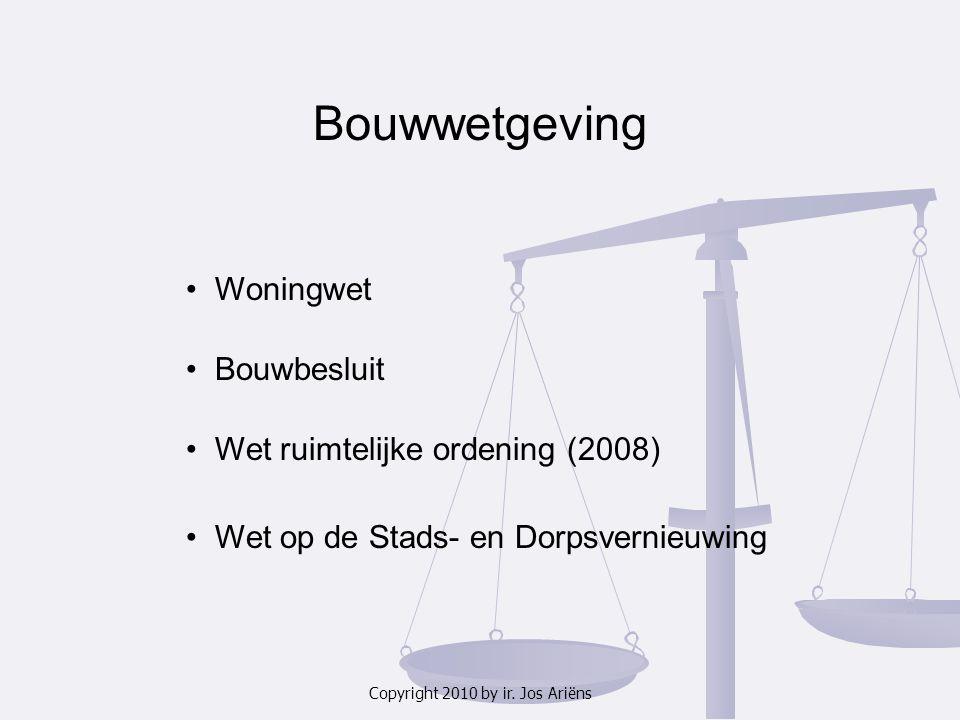 Copyright 2010 by ir. Jos Ariëns Bouwwetgeving Bouwbesluit Wet ruimtelijke ordening (2008) Wet op de Stads- en Dorpsvernieuwing Woningwet