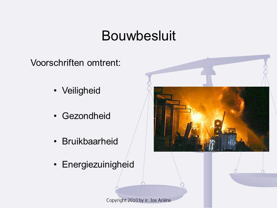 Copyright 2010 by ir. Jos Ariëns Bouwbesluit Voorschriften omtrent: Veiligheid Gezondheid Bruikbaarheid Energiezuinigheid