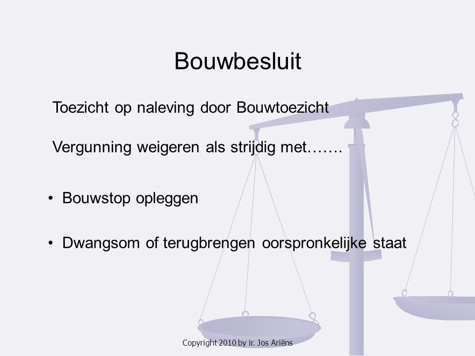 Copyright 2010 by ir. Jos Ariëns Bouwbesluit Toezicht op naleving door Bouwtoezicht Vergunning weigeren als strijdig met……. Bouwstop opleggen Dwangsom