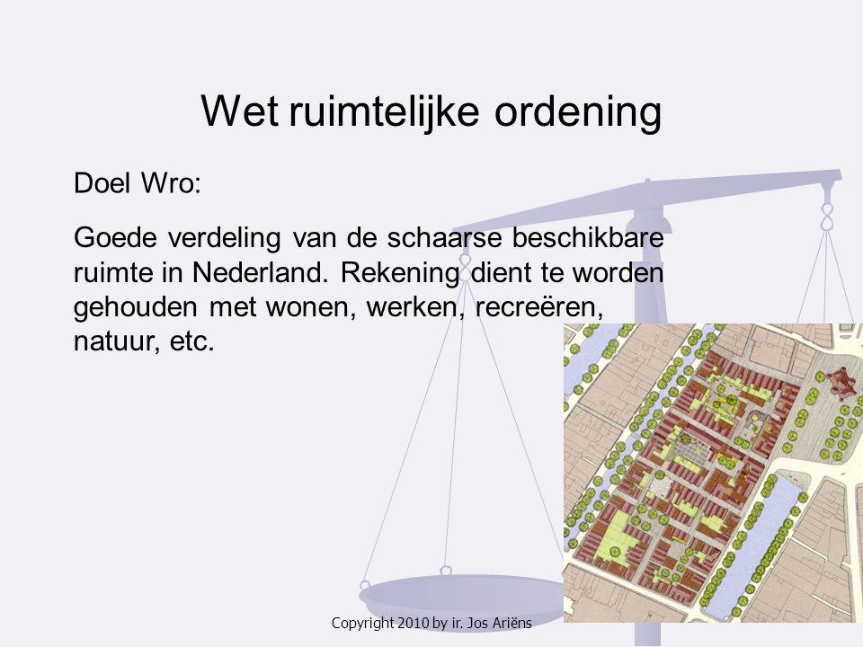 Copyright 2010 by ir. Jos Ariëns Wet ruimtelijke ordening Doel Wro: Goede verdeling van de schaarse beschikbare ruimte in Nederland. Rekening dient te