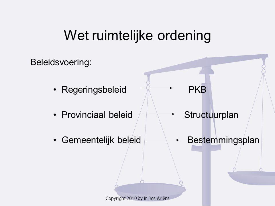 Copyright 2010 by ir. Jos Ariëns Wet ruimtelijke ordening Beleidsvoering: Regeringsbeleid PKB Provinciaal beleid Structuurplan Gemeentelijk beleid Bes