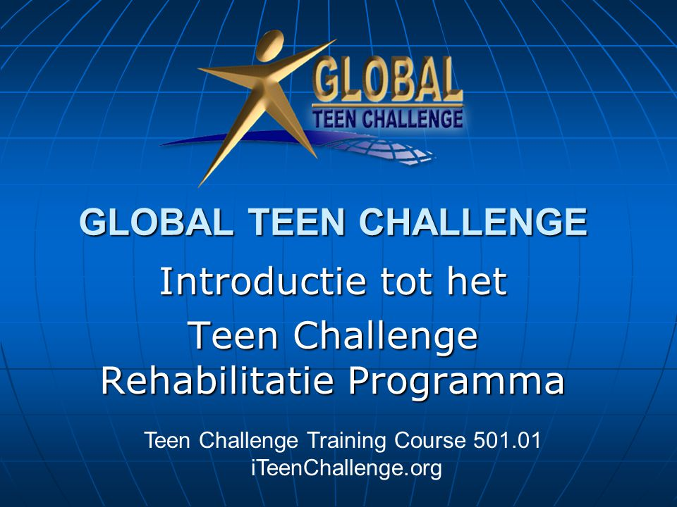 GLOBAL TEEN CHALLENGE Introductie tot het Teen Challenge Rehabilitatie Programma Teen Challenge Training Course 501.01 iTeenChallenge.org