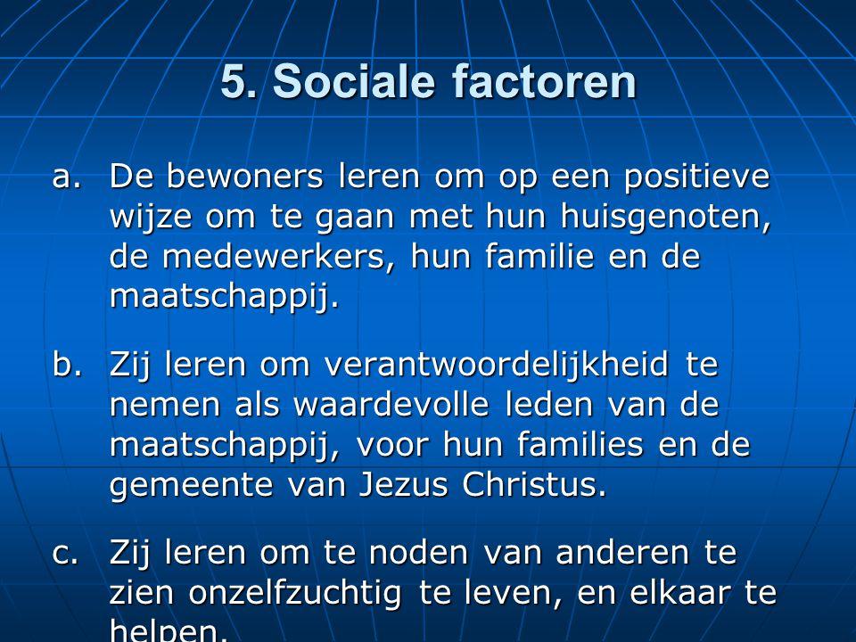 5. Sociale factoren a.De bewoners leren om op een positieve wijze om te gaan met hun huisgenoten, de medewerkers, hun familie en de maatschappij. b.Zi