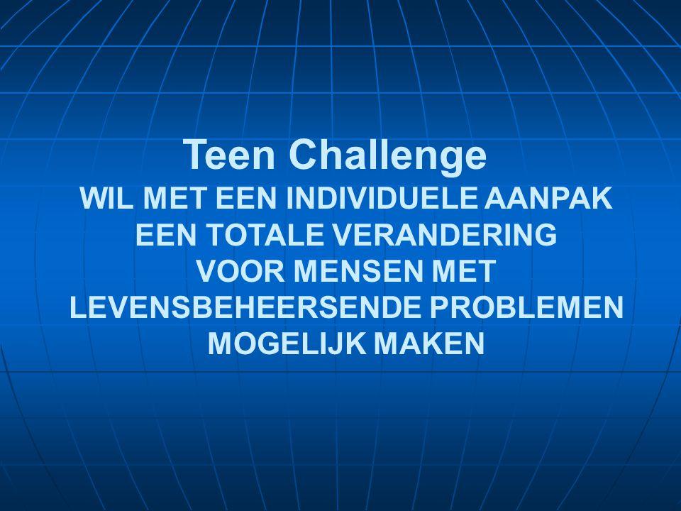 WIL MET EEN INDIVIDUELE AANPAK EEN TOTALE VERANDERING VOOR MENSEN MET LEVENSBEHEERSENDE PROBLEMEN MOGELIJK MAKEN Teen Challenge