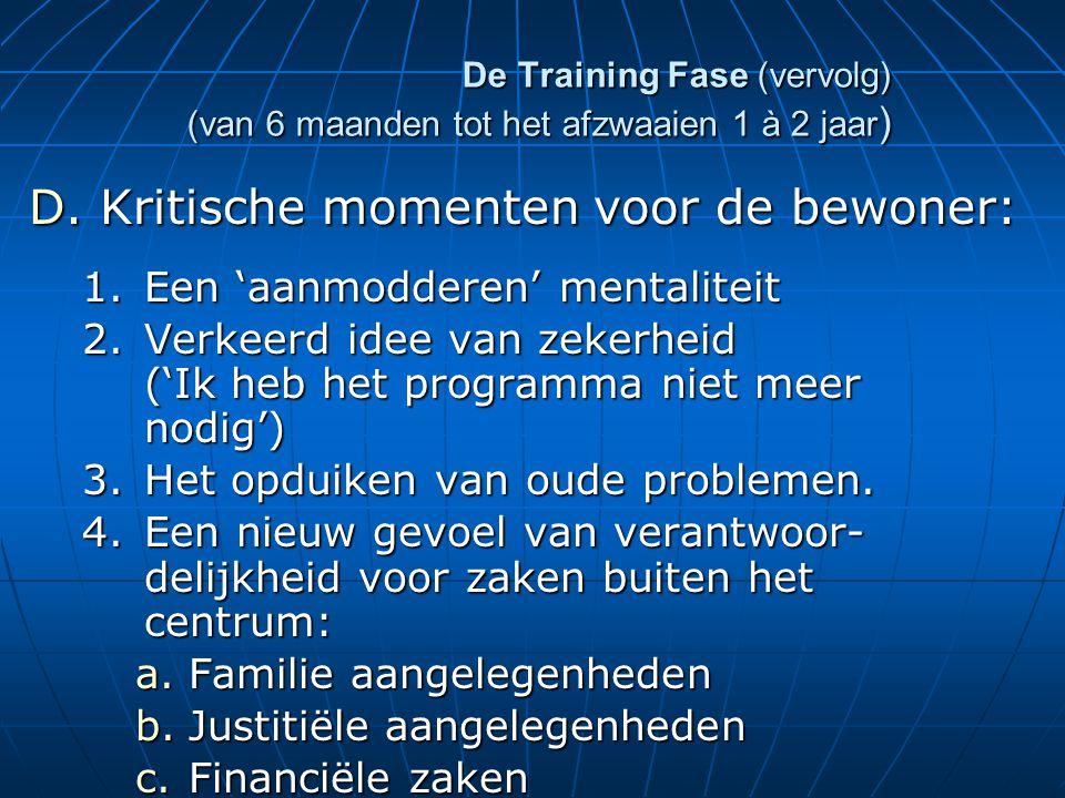De Training Fase (vervolg) (van 6 maanden tot het afzwaaien 1 à 2 jaar ) D.Kritische momenten voor de bewoner: 1.Een 'aanmodderen' mentaliteit 2.Verkeerd idee van zekerheid ('Ik heb het programma niet meer nodig') 3.Het opduiken van oude problemen.