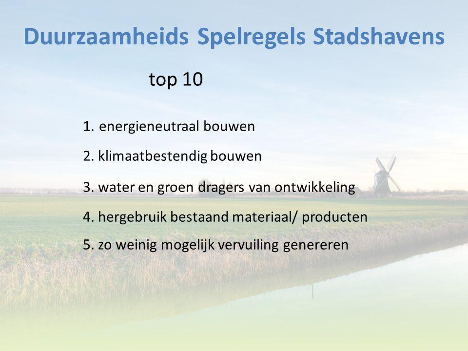 Duurzaamheids Spelregels Stadshavens top 10 1. energieneutraal bouwen 2. klimaatbestendig bouwen 3. water en groen dragers van ontwikkeling 4. hergebr