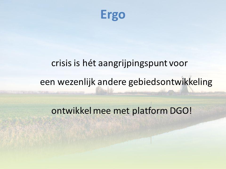 Ergo crisis is hét aangrijpingspunt voor een wezenlijk andere gebiedsontwikkeling ontwikkel mee met platform DGO!