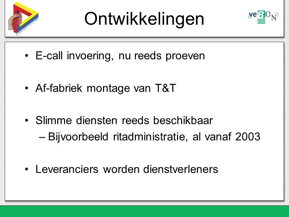 Ontwikkelingen E-call invoering, nu reeds proeven Af-fabriek montage van T&T Slimme diensten reeds beschikbaar –Bijvoorbeeld ritadministratie, al vanaf 2003 Leveranciers worden dienstverleners