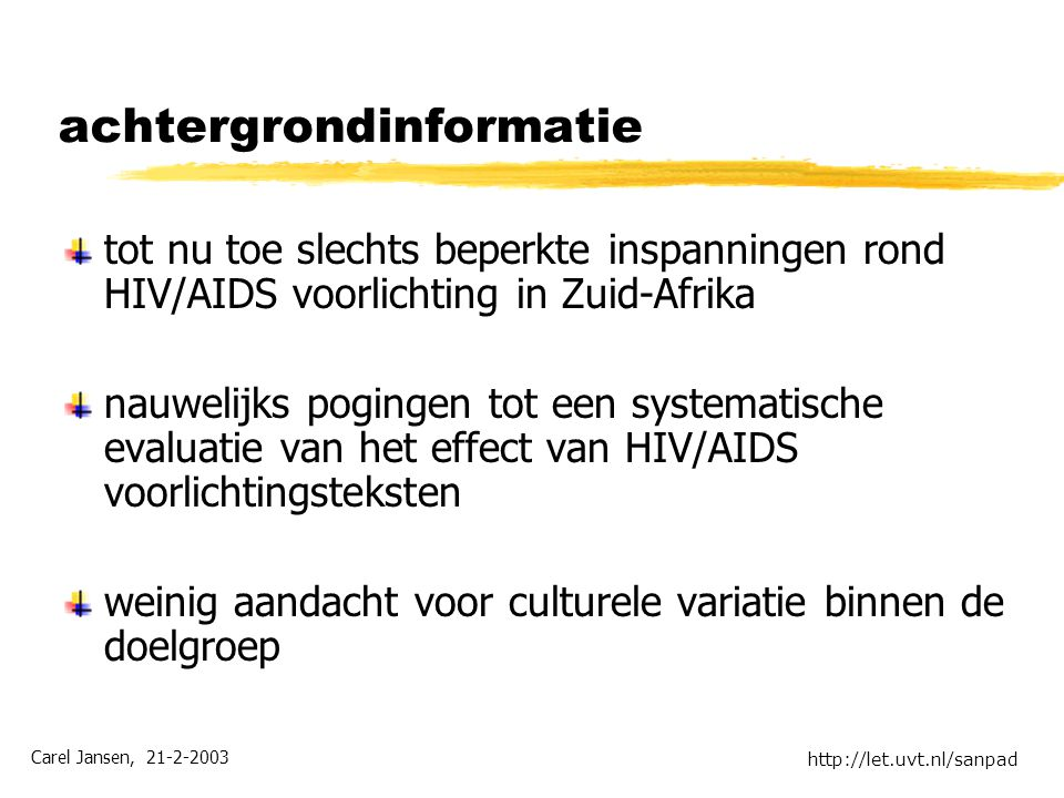 Carel Jansen, 21-2-2003 http://let.uvt.nl/sanpad achtergrondinformatie tot nu toe slechts beperkte inspanningen rond HIV/AIDS voorlichting in Zuid-Afrika nauwelijks pogingen tot een systematische evaluatie van het effect van HIV/AIDS voorlichtingsteksten weinig aandacht voor culturele variatie binnen de doelgroep