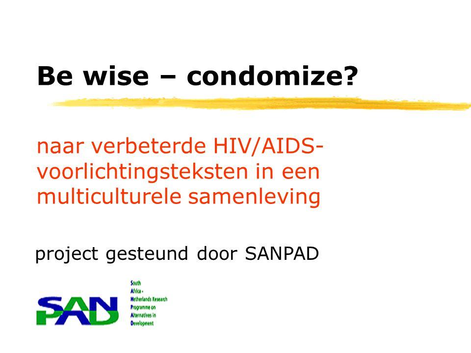 naar verbeterde HIV/AIDS- voorlichtingsteksten in een multiculturele samenleving Be wise – condomize? project gesteund door SANPAD