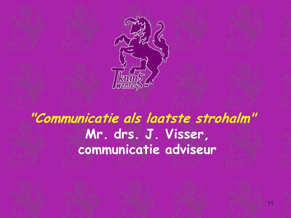 11 Communicatie als laatste strohalm Mr. drs. J. Visser, communicatie adviseur