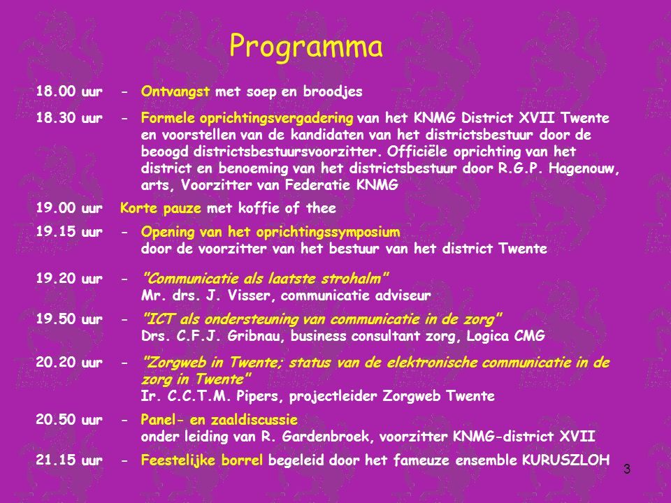 3 18.00 uur-Ontvangst met soep en broodjes 18.30 uur-Formele oprichtingsvergadering van het KNMG District XVII Twente en voorstellen van de kandidaten van het districtsbestuur door de beoogd districtsbestuursvoorzitter.