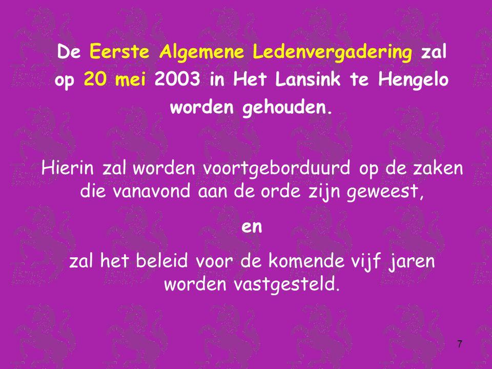 7 De Eerste Algemene Ledenvergadering zal op 20 mei 2003 in Het Lansink te Hengelo worden gehouden.