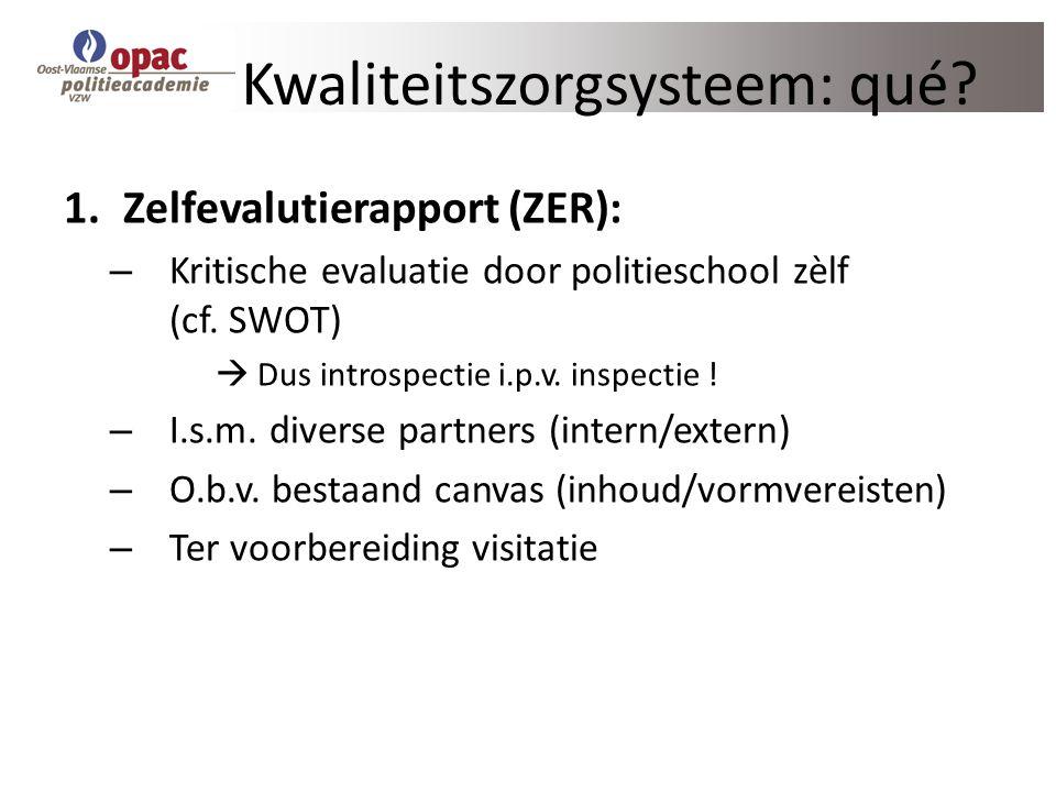 Kwaliteitszorgsysteem: qué? 1.Zelfevalutierapport (ZER): – Kritische evaluatie door politieschool zèlf (cf. SWOT)  Dus introspectie i.p.v. inspectie