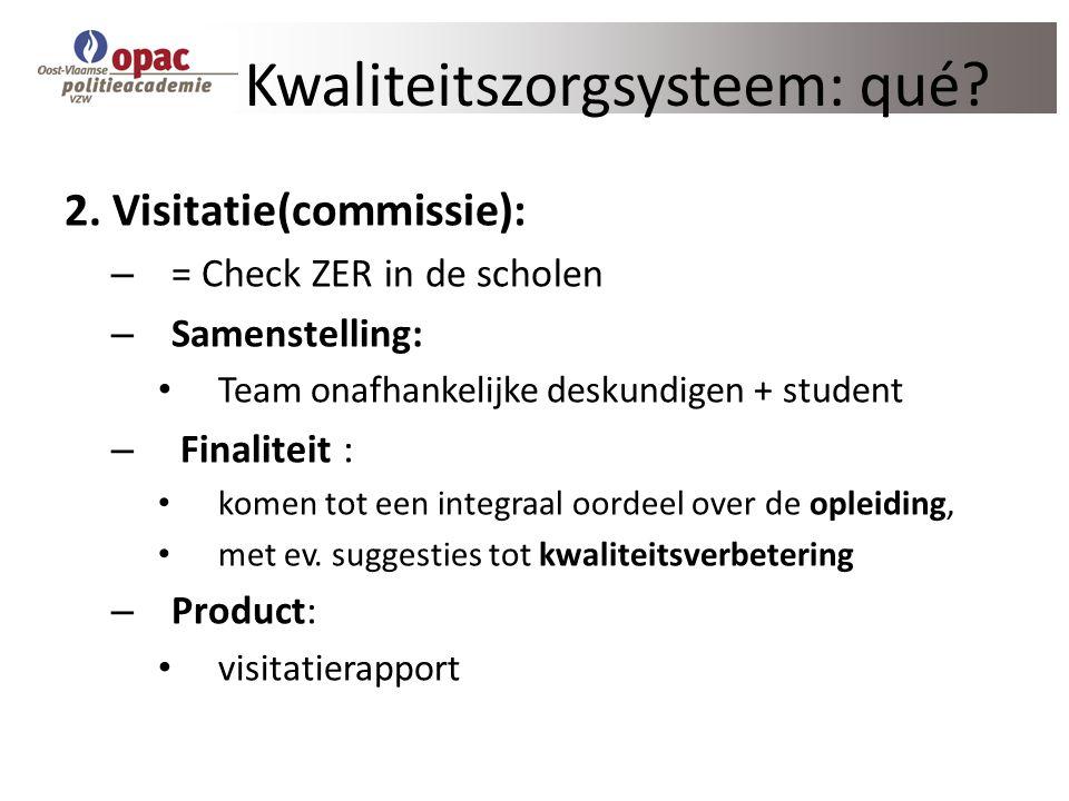 Kwaliteitszorgsysteem: qué? 2. Visitatie(commissie): – = Check ZER in de scholen – Samenstelling: Team onafhankelijke deskundigen + student – Finalite