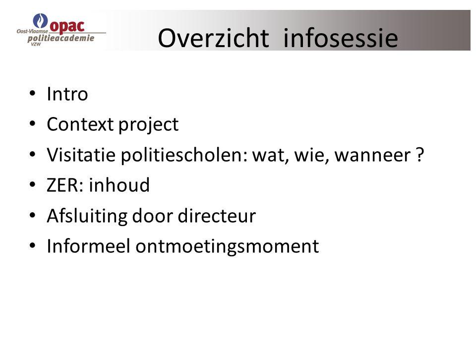 Overzicht infosessie Intro Context project Visitatie politiescholen: wat, wie, wanneer ? ZER: inhoud Afsluiting door directeur Informeel ontmoetingsmo